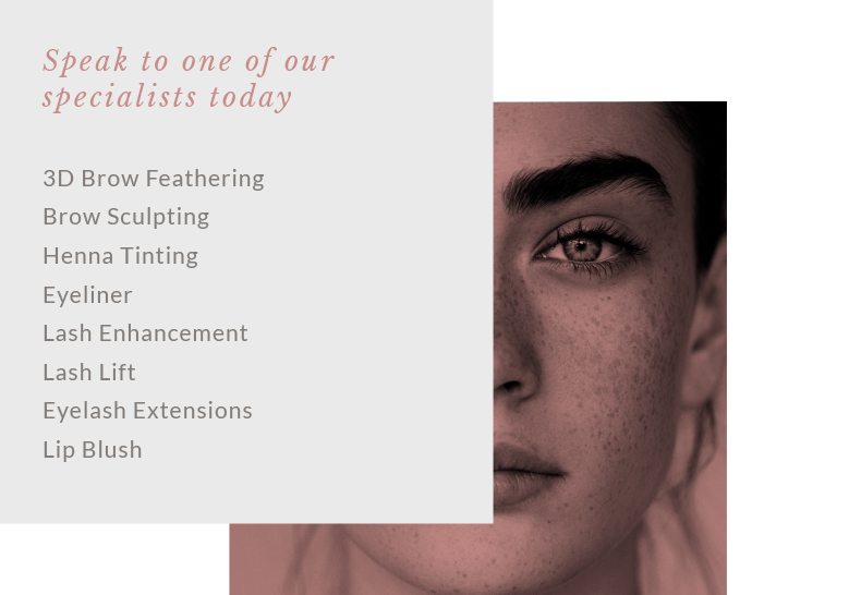Speak to one of our specialists today. 3D brow feathering, brow sculpting, henna tinting, eyeliner, lash enhancement, lash lift, eyelash extensions, lip blush
